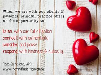 - In other words, mindful practice could be one of the keys to taking better care of ourselves, in order to take better care of our clients in a way that enhances health outcomes - for everyone (you included!!). Plus, as you become more confident with your own practice, you're in a wonderful position to be able to share different aspects of mindfulness (particularly around cultivating awareness of eating behaviours) with your clients and patients in a competent and confident manner.