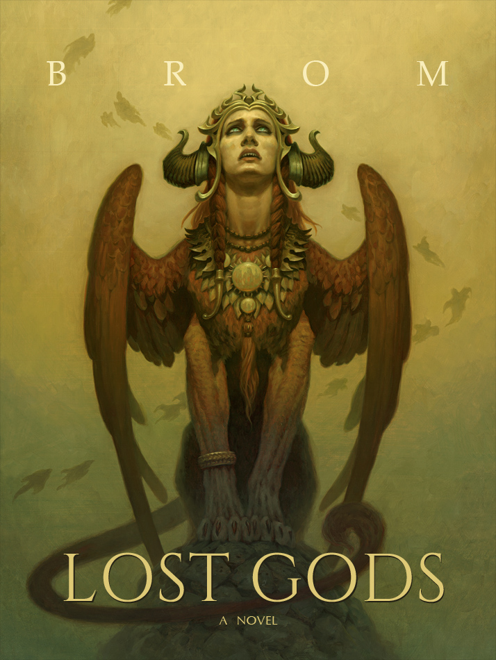 lost gods - 496 page novel published by Harper Collins, accompanied by 18 illustrations                                     **** With Lost Gods, Brom's gritty and visceral prose takes us on a haunting, harrowing journey into the depths of the underworld. Thrust into a realm of madness and chaos, where ancient gods and demons battle over the dead, and where cabals of souls conspire to overthrow their masters, Chet plays a dangerous game, risking eternal damnation to save his family.