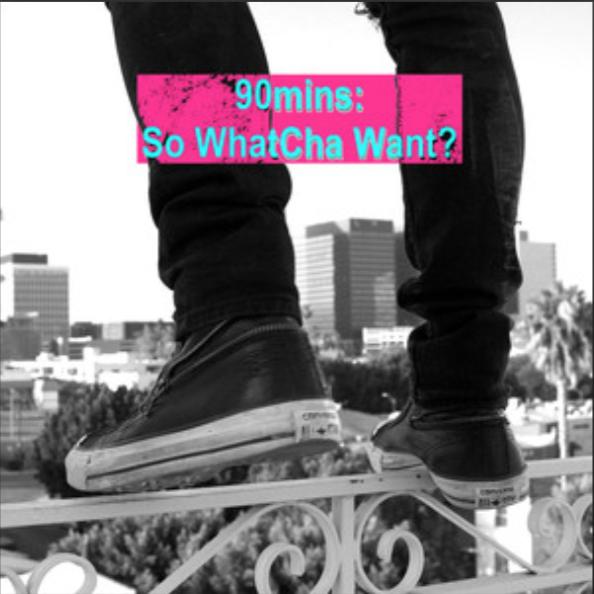 90MINS: SO WHATCHA WANT? -