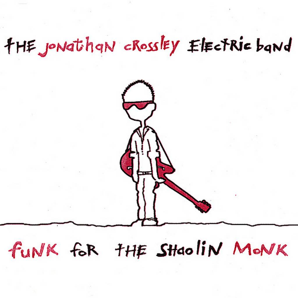The jonathan crossley electric band- funk for the sholin monk - I LOVE THIS ALBUM! It was one of the 1st serious yet very tongue and cheek and funky albums I did. I don't think I ever did anything like this again. Crossley remains to be my musical guru. He really found a way to bring the best out of my playing. I will always cherish his friendship and mentorship.