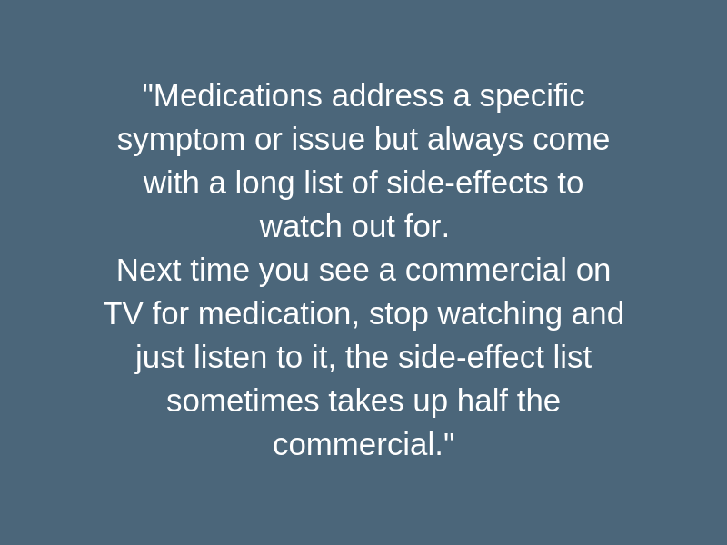_Medications address a specific symptom or issue but always come with a long list of side-effects to watch out for. Next time you see a commercial on TV for medication, stop watching and just listen to it, th (1).png