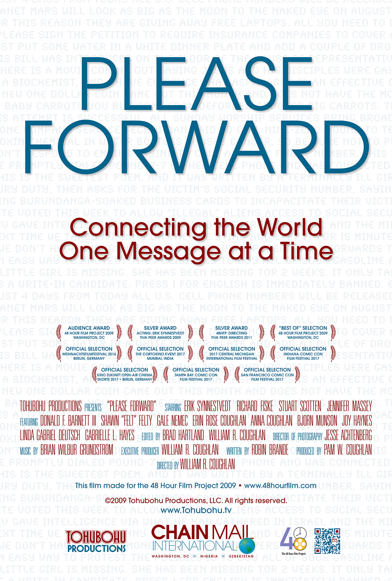 """Please Forward - 2009 · 8:15 · written by Robin Brande · produced by Pam W. Coughlan · directed by William R. CoughlanChain Mail International has had a banner year; the tanking economy is proving an unexpected boon for the firm's time-honored business — creating and forwarding chain letters. Through the lens of the firm's holiday party, we get a glimpse into the inner workings of the business, and come to see that as progress moves relentlessly onward, not everyone will be sharing in the group's success.Building on past successes, Toubohu teamed once again with writer Robin Brande and director of photography Jesse Achtenberg for """"Please Forward,"""" produced by Pam W. Coughlan and directed by William R. Coughlan. Produced from May 1st through the 3rd, """"Please Forward"""" marked Tohubohu's fifth year (and sixth entry) in the 48 Hour Film Project, and premiered at the AFI Silver Theatre on Friday, May 8th."""
