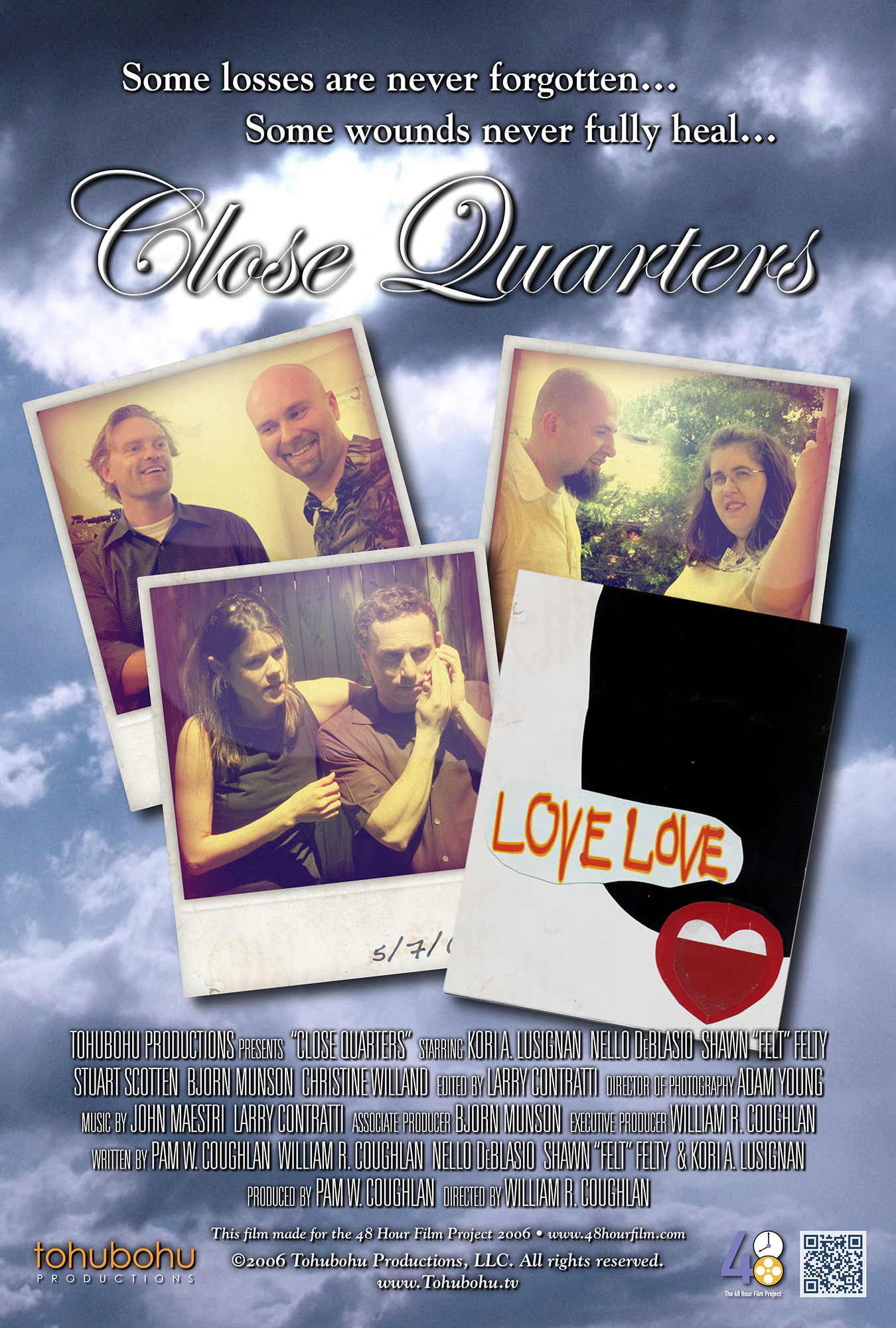 """Close Quarters - 2006 · 6:48 · written by Pam W. Coughlan, William R. Coughlan, Nello DeBlasio, Shawn """"Felt"""" Felty & Kori A. Lusignan · produced by Pam W. Coughlan · directed by William R. CoughlanEvery Sunday, a group of close friends gets together for a backyard barbecue. But one day, Smitty decides to bring along his new girlfriend — and everyone is shocked to discover that she looks strikingly similar to Samantha, another friend who died several years ago. As the afternoon progresses, each of the friends must not only deal with the new addition to their little circle, but confront the ghosts of their own past relationships — resulting in unplanned revelations.Once again, Tohubohu Productions returned to the 48 Hour Film Project with """"Close Quarters"""" — a drama (a brand-new genre for the 2006 competition) produced entirely over the weekend of May 5–May 7. Frequent Tohubohu director William R. Coughlan returned to helm the effort, and Pam W. Coughlan (who had previously appeared in """"Schlimmer,"""" """"Screening Process,"""" and """"The Big Lie,"""" as well as producing """"A Birthday Movie""""), took on the producer's role. The short premiered at the AFI Silver Theatre on Friday, May 12, 2006."""