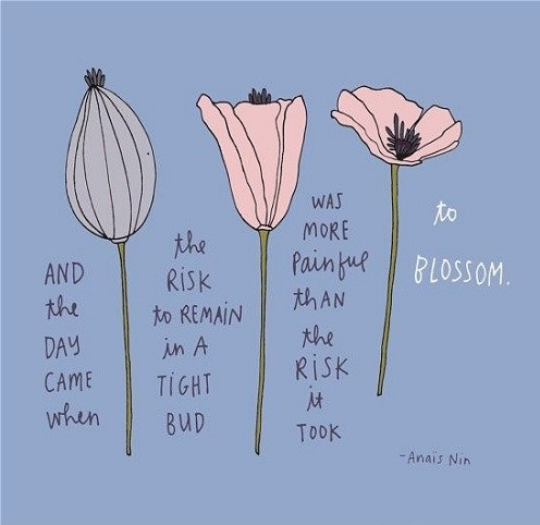 """""""And the day came when the risk to remain in a tight bud was more painful than the risk it took to blossom""""  -Anais Nin"""