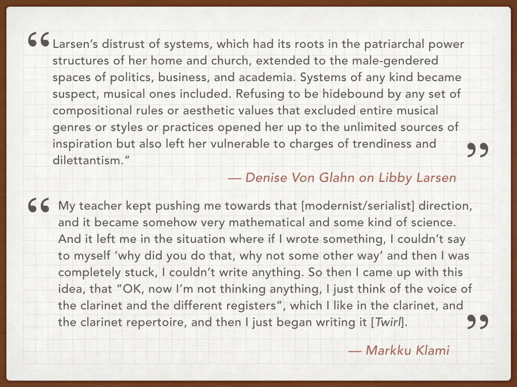 They both studied composition at the 'university level' - at the Sibelius Academy in Helsinki and the University of Minnesota in Minneapolis. And both these schools taught the German-modernist-serialist approach to composition, an approach that both Klami and Larsen resisted, deciding to compose using a wider variety of source material.  Here we have a quote from Denise Von Glahn's great book on Libby Larsen,  Libby Larsen: Composing An American Dream . Von Glahn concludes that Larsen's rejection of systems, like serialism, enabled her to be inspired and influenced by many more elements - music, art, nature, religion - than your typical composer.   And below, a quote from an interview I did with Markku Klami. He told me that  Twirl  was written in a particularly challenging moment when he was a composition student, where he thought he was 'stuck'. And like Larsen, removing himself from a strict compositional style allowed him greater freedom of expression in his composition.