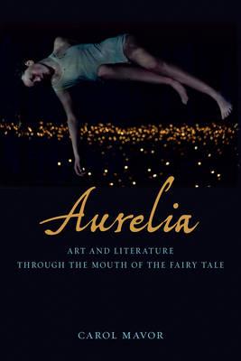 Carol Mavor,  Aurelia: Art and Literature Through the Mouth of the Fairy Tale  (London: Reaktion Books, 2017).