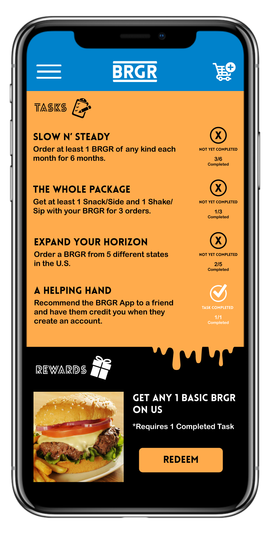 - Tasks and Rewards is a fun way to get users more involved and creates a fresh spin on the simple act of ordering a burger.Complete a Task such as The Whole Package which involves getting a complete order (burger, drink and side) for 3 orders. Save up your completed tasks in exchange for great rewards like a free meal or BRGR merch!
