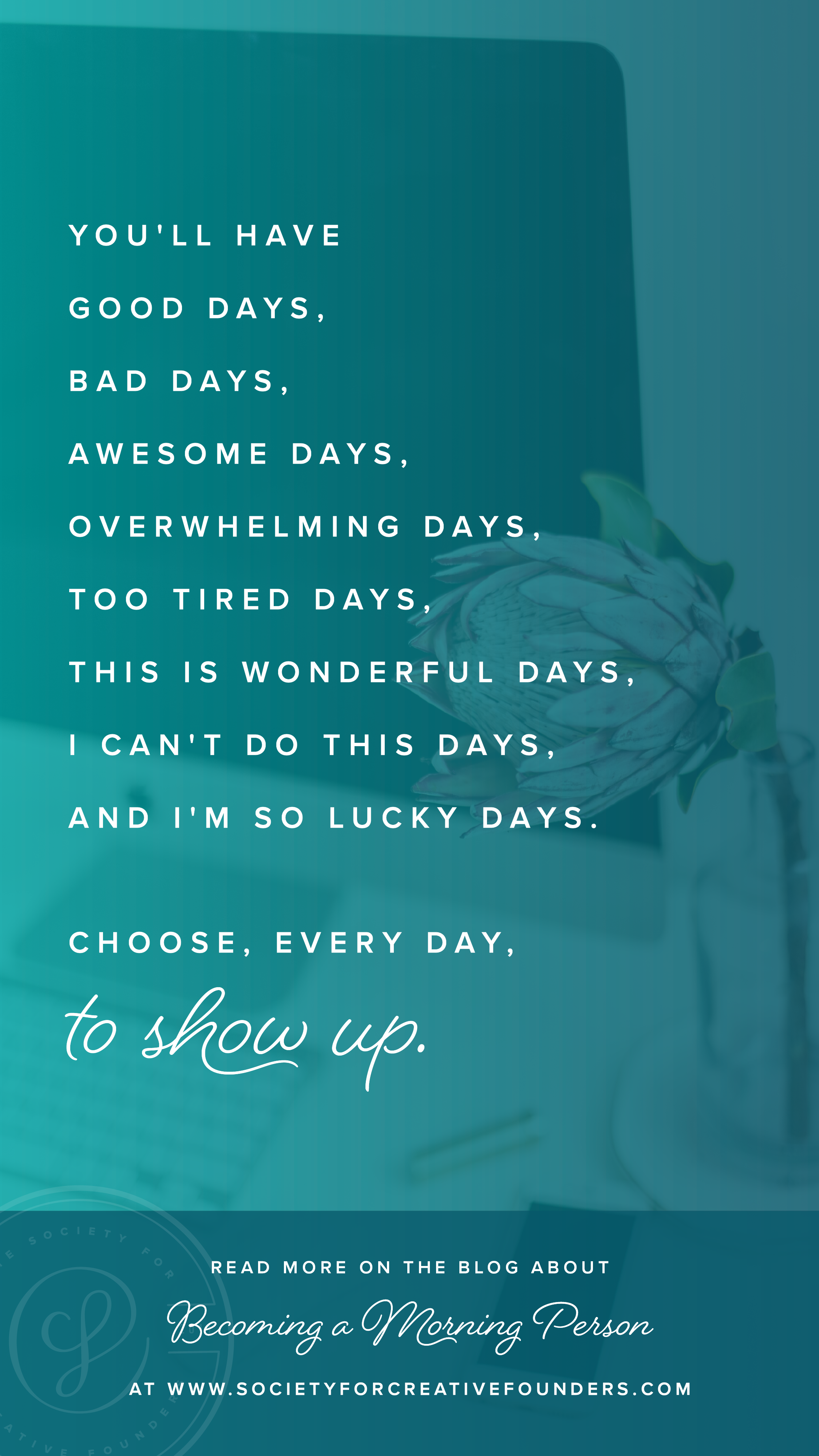 Entrepreneur Quote - you'll have good days, bad days, awesome days, overwhelming days.  Choose, every day, to show up.