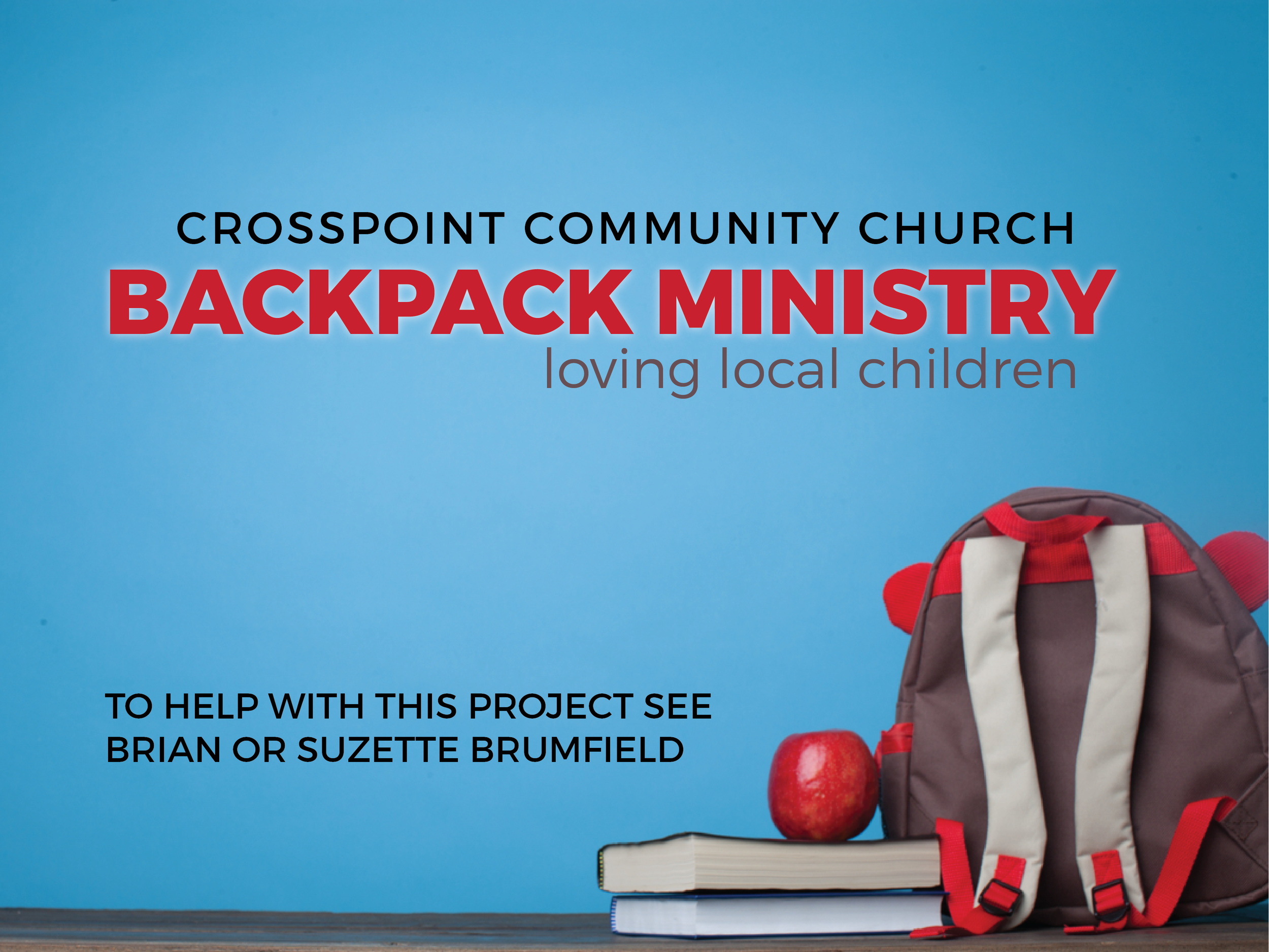 Backpack Ministry   Through our Backpack Ministry at Crosspoint we provide food for children on the weekends who might not have much to eat at home.  These bags of food are distributed to our local schools and given to children who have been identified as good recipients by local school staff. All of the products placed into these small tokens of love each week are all donated by church members and other members of our community.