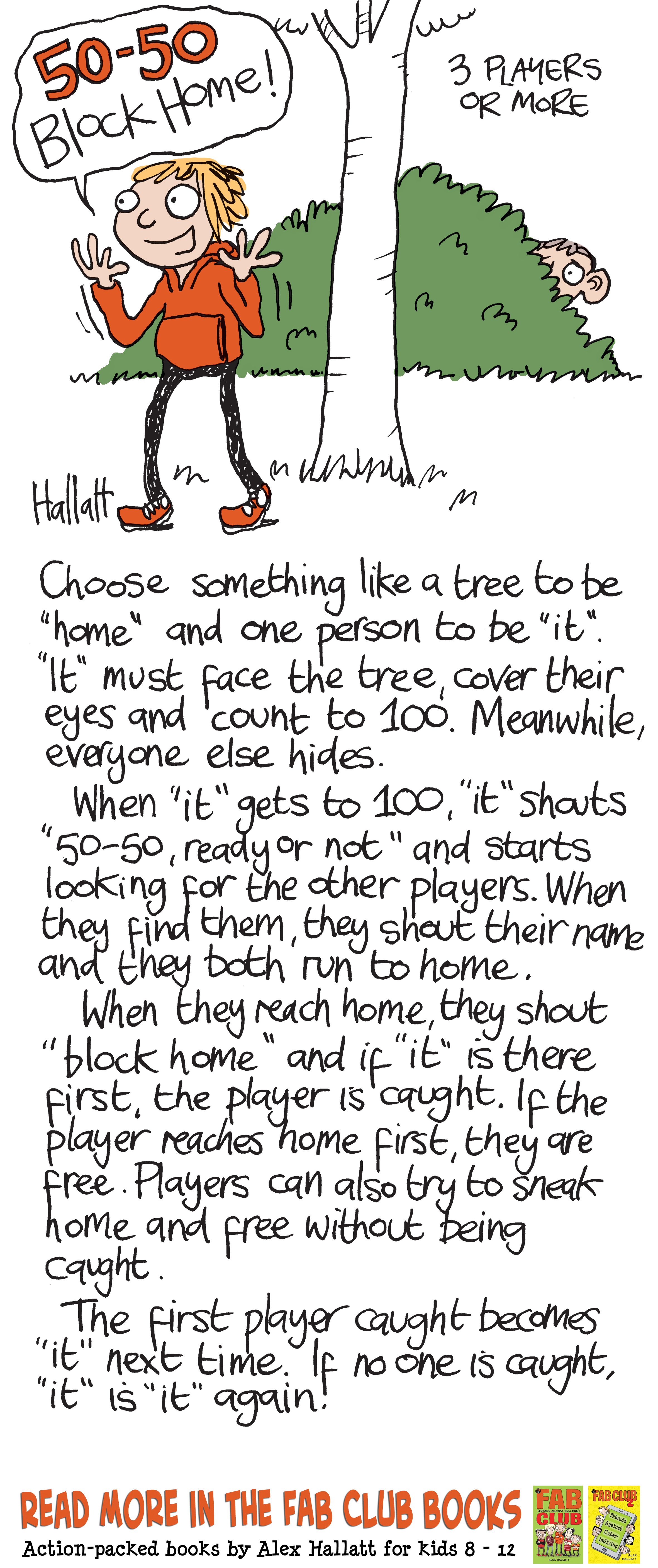 "50-50 Block home rules. 3 players or more.Choose something like a tree to be home and one person to be ""it"". ""It"" must face the tree cover their eyes and count to 100. Meanwhile, everyone else hides. When it gets to 100, it shouts ""50-50, ready or not"" and starts looking for the other players. When they find them, they shout their name and they both run to home. When they reach home they shout ""block home"" and if ""it"" is there first the player's caught. If the player reaches home first they are free. Players can also try to sneak home and free without being caught. The first player caught becomes ""it"" next time. If no one 's caught ""it"" is ""it"" again."
