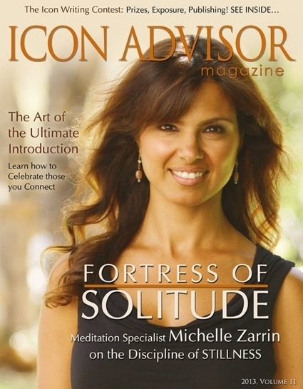 """An Excerpt from the Article Written for Icon Advisor Magazine: - """"… you may be wondering: all of this just from sitting in stillness each day? Yes, absolutely. We just went on a journey of the internal world. And the first step taken is to be present with our breath, with our moment. The stillness within each of us contains so much. It completes the 'being' part of the 'human being.' The human is form and all things that are tangible such as appearance, awards and accolades and material possessions. The being is formless and represents all things that are intangible, yet so important. The being part of us contains our intuition, life's purpose and peace.… Yet, by paying attention to the internal world, your external world will shine because you are living to the fullest potential of who you can be.Both worlds are important. And the breath is the bridge between the two worlds. As important as breathing is to provide oxygen for your body, in a sense, it provides oxygen for your whole life. What we gain from the connection to our internal world is immeasurable. And at the same time it is the cornerstone for living a fulfilled, happy life."""""""