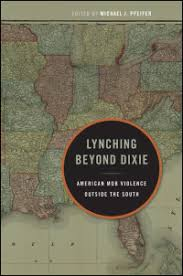 Lynching Beyond Dixie: American Mob Violence Outside the South   (2013)  Edited by Michael J. Pfeiffer