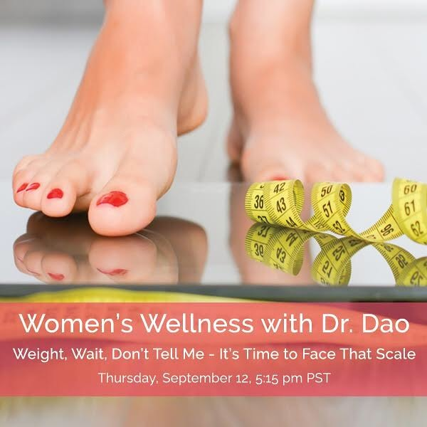Weight, Wait, Don't Tell Me -  It's Time to Face that Scale  Thursday, September 12, 2019 5:15 - 6:15 pm PST  Facebook Live Event  It can be a bit of a shocker that day you step on the scale and weigh more than you thought you did. Perhaps you're feeling bloated in the tummy, or you could be gaining weight everywhere - your arms, thighs, waist, and buttocks. How did the extra pounds creep up on you from nowhere?  Whether you are starting your weight loss journey, finding yourself in the middle of the struggle or working on maintenance, the struggle is real.  This month, Dr. Dao is going to clue you in about some sneaky weight gain culprits that you might not even be aware of, and he will also give you fantastic pointers that will keep you on track for weight wellness.  Tao of Wellness Facebook:  https://www.facebook.com/pg/TaoofWellness/videos  or Zoom: https://zoom.us/j/676386516  or iPhone one-tap: US: 16699006833, 676386516# or 16465588656, 676386516#  or Telephone: Dial (for higher quality, dial a number based on your current location): US: +1 669 900 6833 or +1 646 558 8656  Webinar ID: 676 386 516