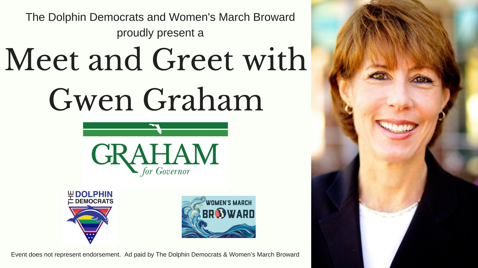 5-30-2018: Meet and Greet with Gwen Graham - The Dolphin Democrats & The Women's March - Broward Chapterproudly present a Meet & Greet with Gwen Graham for Governor. Come and take advantage of this unique opportunity to meet the candidate before the primary election.Wednesday, May 30, 20185:30pm - 7:00pmSea & Olive Wilton ManorsThis event is paid for and organized by the Dolphin Democrats and The Women's March - Broward Chapter and does not represent endorsement of the candidate.