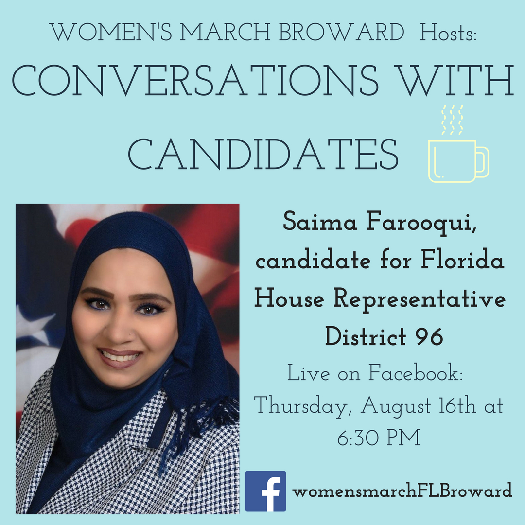8-16-18: Conversations with Candidates - Tune in to Conversations with Candidates on Thursday, August 16th at 6:30 PM when we go LIVE on Facebook with a conversation with Saima Farooqui for State House 96! We look forward to talking to Saima about her platform on all the issues that affect the residents in District 96. ✊🌴❤️#conversationswithcandidates #womensmarchbroward#womensmarchflorida #saimafarooqui #browardcounty #broward #district96#floridahouse #2018midterms #GOTV #powertothepolls #florida#coralsprings #coconutcreek #margate #parkland #pompanobeach