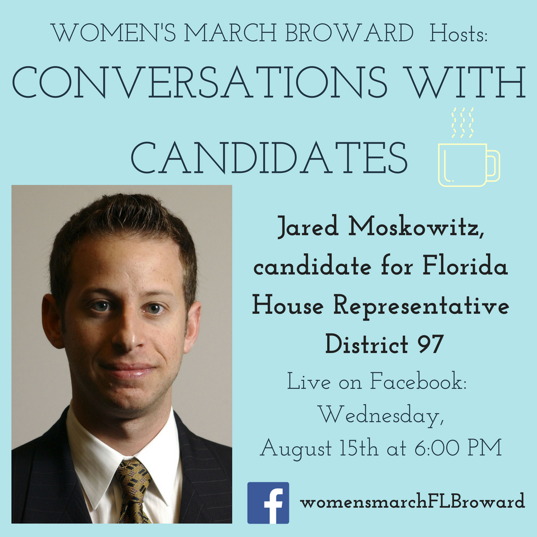 8-15-18: Conversations with Candidates - Tune in to Conversations with Candidates on Wednesday, August 15th at 6:00 PM when we go LIVE on Facebook with a conversation with Jared Moskowitz for State House District 97! We look forward to talking to Jared about his platform on all the issues that affect the residents in District 97. ✊🌴❤️ #conversationswithcandidates #womensmarchbroward#womensmarchflorida #jaredmoskowitz #browardcounty #broward#district97 #floridahouse #2018midterms #GOTV #powertothepolls #florida#coralsprings #plantation #sunrise #tamarac