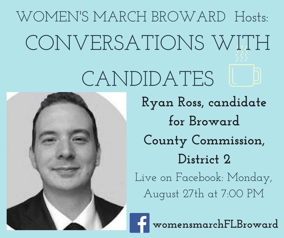 8-27-18: Conversations with Candidates - Tune in to Conversations with Candidates on Monday, August 27th at 7:00 PM when we go LIVE on Facebook with a conversation with Ryan Ross for Broward County Commission, District 2! We look forward to talking to Ryan. ✊🌴❤️ #conversationswithcandidates #womensmarchbroward#womensmarchflorida #ryanross #browardcounty #broward#browardcountycommission #GOTV #powertothepolls #florida