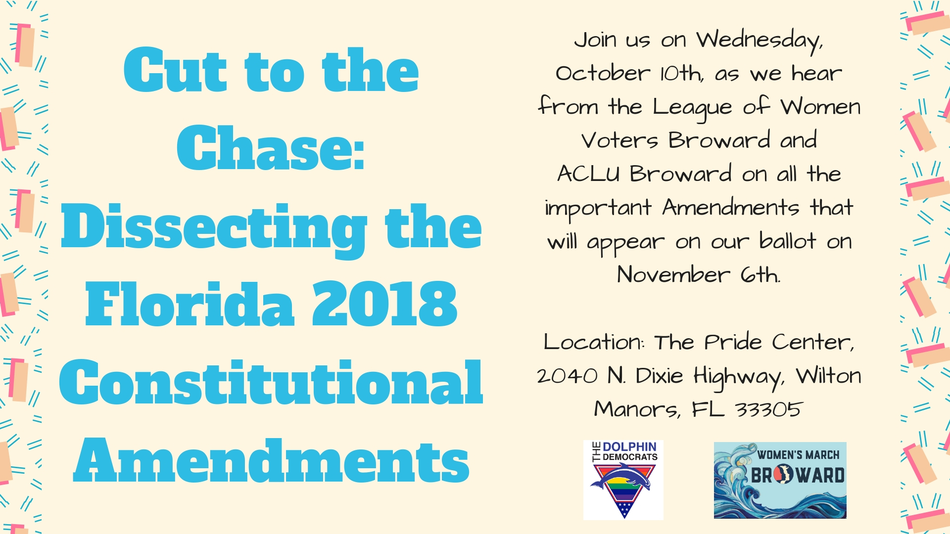 10-10-18: Cut to the Chase: Dissecting the 2018 State Amendments - Please join The Dolphin Democrats and Women's March Broward as we discuss the 2018 Florida Constitutional Amendments that will appear on the November 6th ballot.We will have presenters from the League of Women Voters Broward and ACLU Broward to discuss each ballot item. There are currently 7 items on the ballot that were proposed by the Constitutional Revision Commission, which meets every 20 years to propose changes to the state constitution. These items might be confusing to the average voter due to the odd combination of each item, such as Prohibiting Offshore Drilling AND Banning Vaping in the Work Place or the Rights of Victims AND Retirement Age for Judges. The other 5 items have been placed on the ballot by the Florida Legislature and by a few organizations via petition. Please RSVP! We look forward to seeing you on the 10th!
