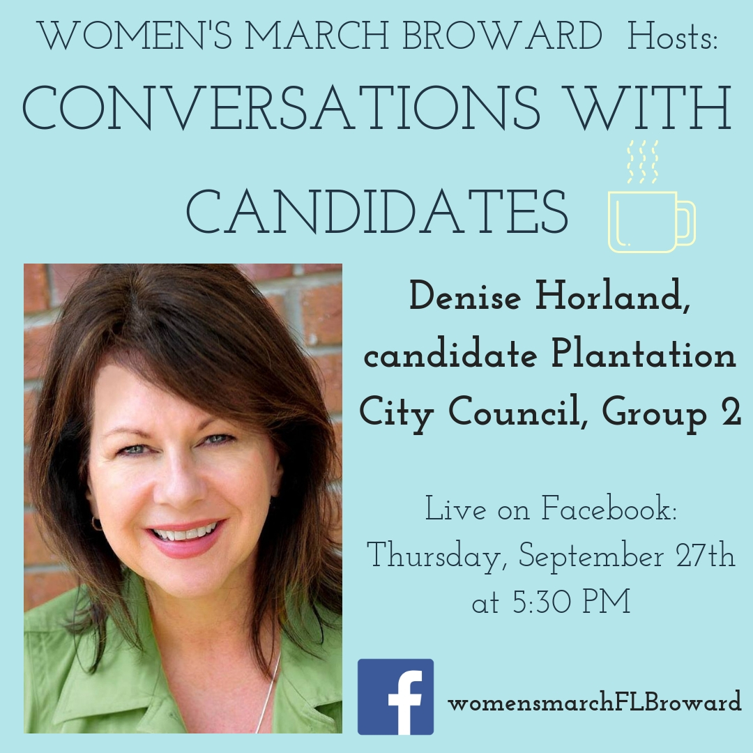 9-27-18: Conversations with Candidates - Tune in to Conversations with Candidates on Thursday, September 27th at 5:30 PM when we go LIVE on Facebook with a conversation with Denise Horland, Candidate for Plantation City Council Seat 2! We look forward to talking to Denise about her platform on all the issues that affect the residents in Plantation. ✊🌴❤️ #conversationswithcandidates#womensmarchbroward #womensmarchflorida #denisehorland #browardcounty #broward#citycouncil #2018midterms #GOTV #powertothepolls #florida #plantation