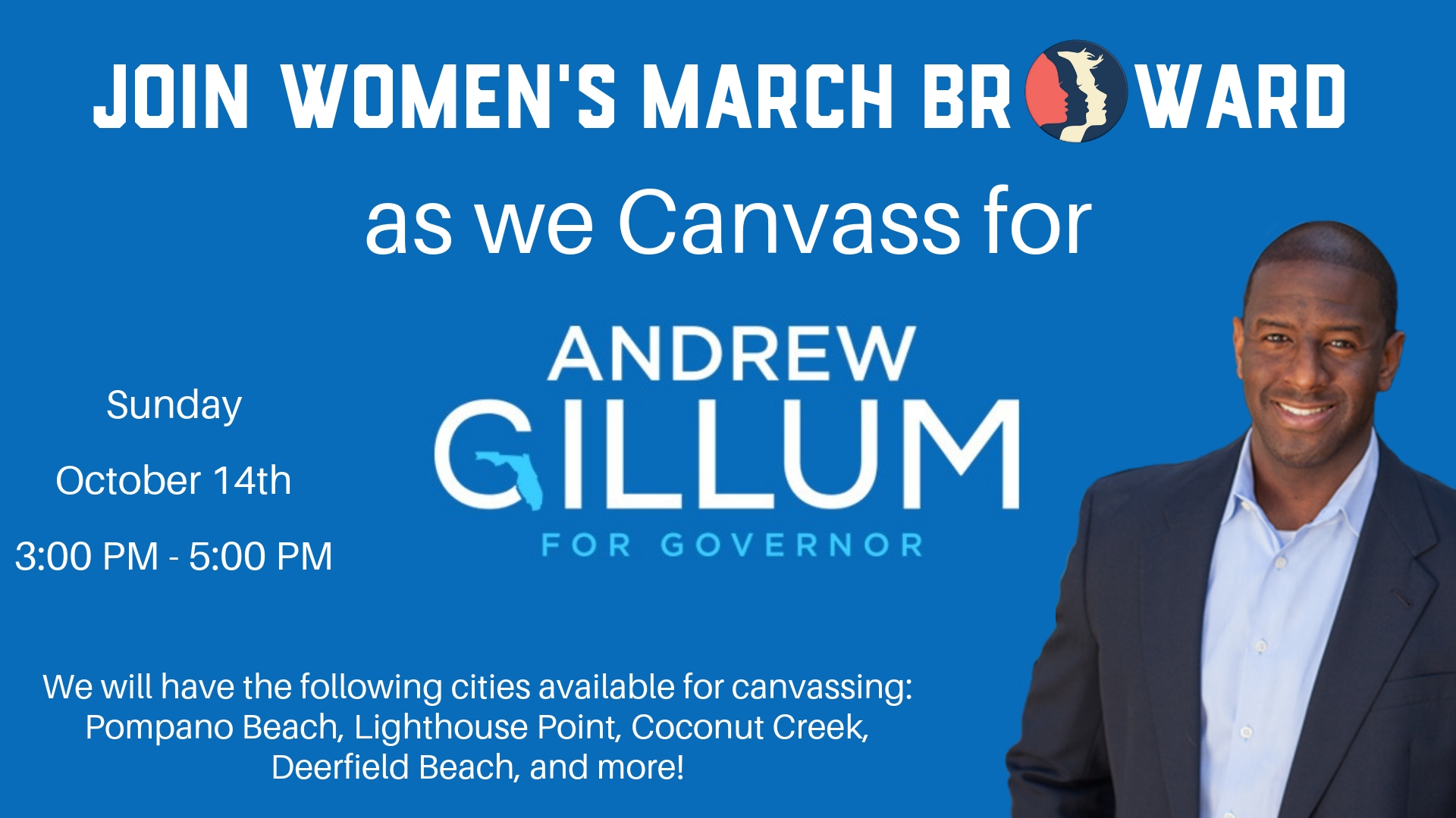 10-14-18: Canvassing for Andrew Gillum - Please join Women's March Broward as we canvass for the next Governor of Florida, Andrew Gillum. Mayor Gillum needs our help in Broward to talk to folks about his campaign and remind them to vote on November 6th. The BEST way to do that is face to face. We will be knocking on doors in North Broward in various cities. We have Coconut Creek, Pompano Beach, Lighthouse Point, and Deerfield Beach to start. If you are interested in leading one of these areas for us on October 14th, please send us a message!Here are the Names and Emails for the Leads in each City to Contact:-Pompano Beach: Gabriela@womensmarchfl.org-Lighthouse Point: Tina@womensmarchfl.org-Deerfield Beach: ShakemaG@yahoo.com-Coconut Creek: Marimalves@yahoo.com