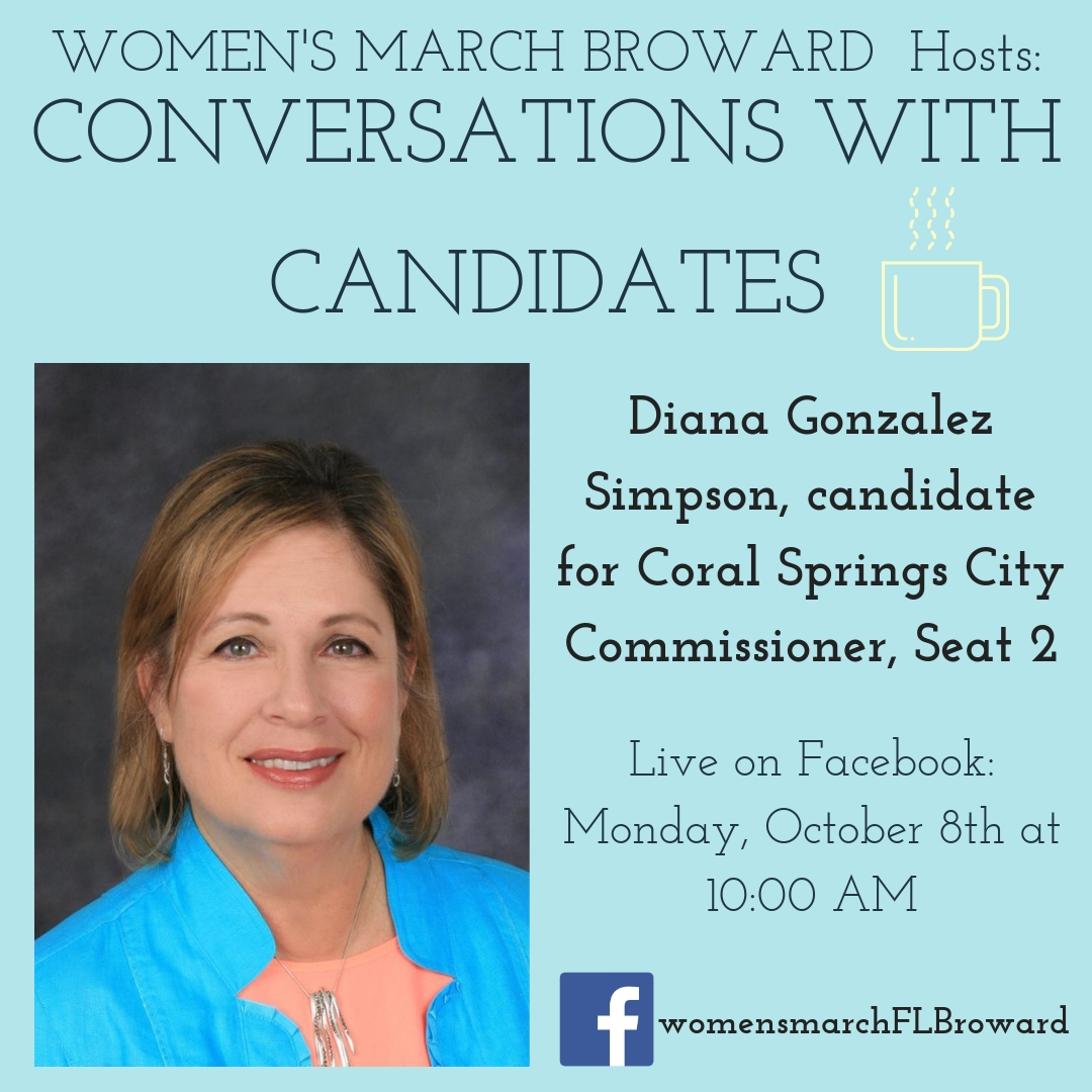 10-8-2018: Conversations with Candidates - Tune in to Conversations with Candidates on Monday, October 8th at 10:00 AM when we go LIVE on Facebook with a conversation with Diana Gonzalez Simpson, candidate for Coral Springs City Commission, Seat 2! We look forward to talking to Diana about her platform on all the issues that affect the residents in Coral Springs. ️ #conversationswithcandidates #womensmarchbroward #womensmarchflorida #dianagonzalezsimpson #browardcounty #broward #citycommission #2018midterms #GOTV #powertothepolls #florida #coralsprings