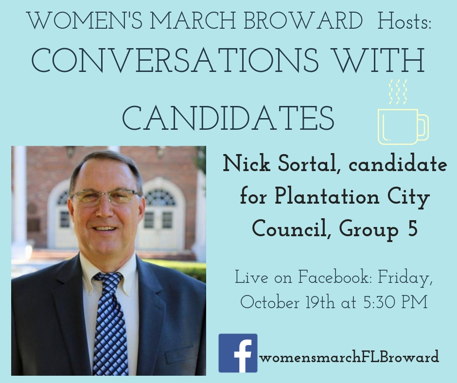 10-19-18: Conversations with Candidates - Tune in to Conversations with Candidates on Friday, October 19th at 5:30 PM when we go LIVE on Facebook with a conversation with Nick Sortal, candidate for Plantation City Council, Group 5! We look forward to talking to Nick! ️ ✊🌴❤️#conversationswithcandidates #womensmarchbroward #womensmarchflorida #nicksortal #browardcounty #broward #citycouncilgroup5 #GOTV #powertothepolls #florida #plantation