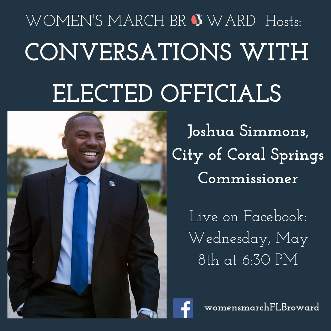 5-8-19: Conversations with Elected Officials - Join Women's March Broward for our live conversations with Elected Officials! We will be checking back in with some of the candidates that we talked to last year to discuss the work they are doing in their communities since their election and any and all upcoming issues happening in Broward.Our first Elected Official is Commissioner Joshua Simmons from the City of Coral Springs. Commissioner Simmons won a historic election in Coral Springs becoming the first African-American Commissioner to be elected since the City became incorporated in 1963. We spoke to Josh in September of 2018 about his election and his hopes for the future of Coral Springs. Tune in on Wednesday evening to hear about what he has been up to!