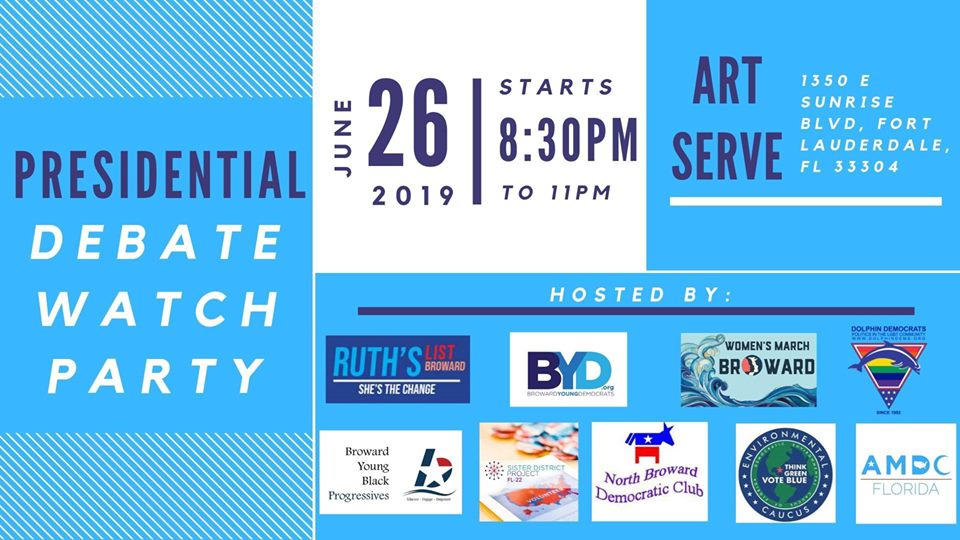 6-26-19: Presidential Debate Watch Party - It's official! South Florida is hosting a historic first democratic debate for a historic 2020 election and we want to watch it with YOU!Please Join Womens March FL- Broward, Ruth's List Broward, Broward Young Democrats, Sister District 22, Broward Young Black Progressives, Dolphin Democrats, North Broward Democratic Club, Broward Democratic Environmental Caucus, and American Muslim Democratic Caucus of Florida for a night of community, debate, and some good drinks and food!This is a do not miss event and we cannot wait to join together in community to kick off an election season where the stakes are higher than ever. Our event begins at 8:30. The debate begins at 9:00 PM and ends at 11:00 PM.