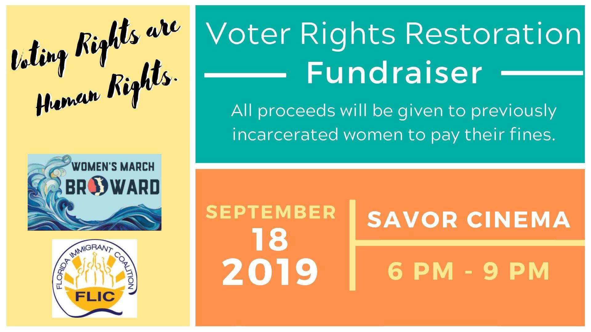Voter Rights Restoration Fundraiser - Last November, Florida voters sent a message to the nation: Voting is a fundamental right that is essential for a successful democracy. On Nov. 8, 2018, 64 percent of Florida's voters voted in favor to amend the state's constitution to restore voting rights to U.S. citizens with prior felony convictions after they completed all terms of their sentence, including probation and parole. However, 2019 legislative session, legislators imposed new financial restrictions—such as fees unrelated to citizens' sentences—that would undermine the amendment. This poll tax will prevent hundreds of thousands of eligible Floridians from casting their ballots in 2020.With the help of you all, Women March-Broward is joining forces with FLIC and other community organizations to raise 5k to pay off the debt of previously incarcerated women to restore their RIGHTS to vote. Join us on Wednesday, September 18, 2019, at Savor Cinema from 6:00 pm - 9:00 pm to watch Rigged: The Voter Suppression Playbook movie and a discussion led by a panel of directly impacted returning citizens.*Early Bird Admission Tickets are available until September 6th: $15.00_________________________________________Agenda:6:00 - 7:00: Social Hour7:00 - 8:30: Movie Screening- Rigged: The Voter Suppression Handbook8:30 - 9:00: Short Discussion with panel of directly impacted returning citizensSnacks and refreshments, including alcoholic beverages are available for sale at the theatre.Please REGISTER AND RSVP via Eventbrite. Tickets are transferable but not refundable._________________________________________SPONSORSHIP INFO$250.00 Level:-5 Admission Tickets with VIP Seating at Fundraiser-5 Drink Tickets-Table space in courtyard to display organization info-Organization Name mentioned in Social Media and announced at Event$500.00 Level:-10 Admission Tickets with VIP Seating at Fundraiser-10 Drink Tickets-Table space in courtyard of venue to display organization info-Organization Nam