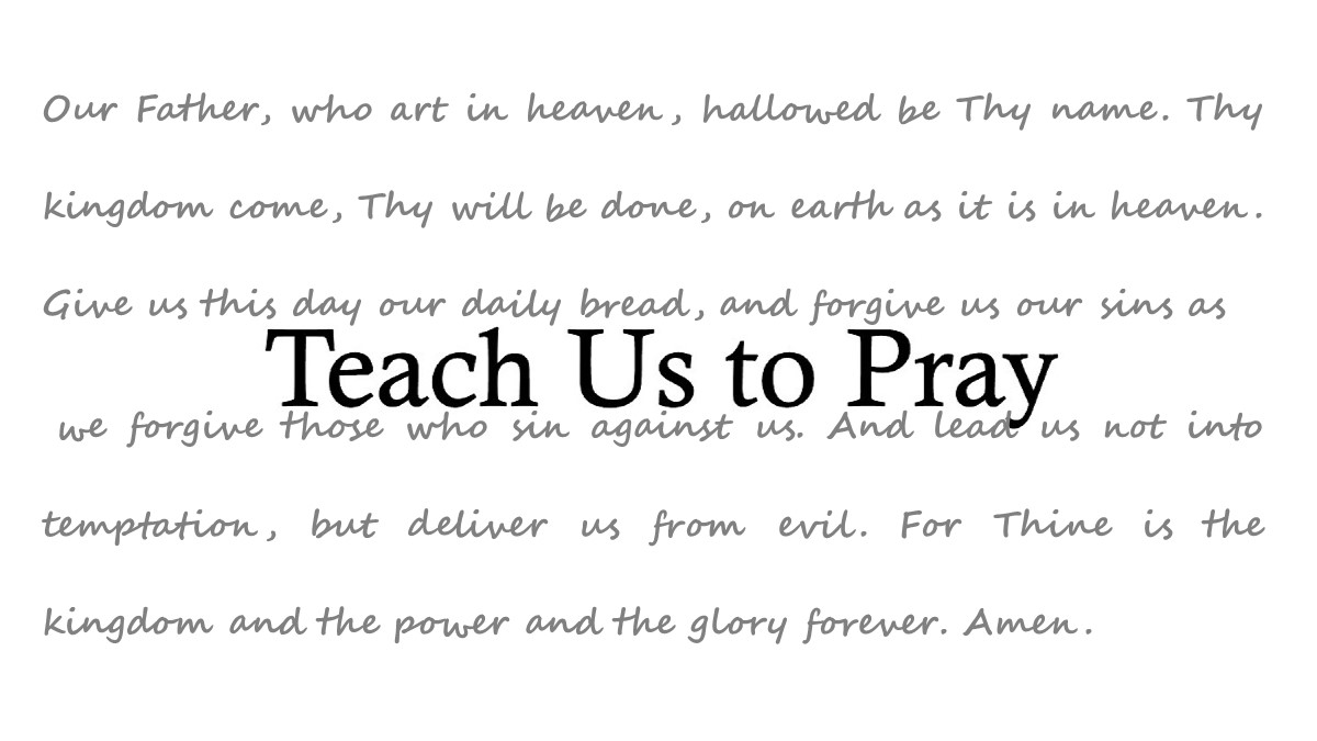"""Teach Us to Pray - On one occasion the disciples came to Jesus saying, """"Lord, teach us to pray,"""" Jesus then responded offering a simple template for prayer, known to us today as """"the Lord's Prayer."""" During this season of Lent leading up to Easter we are looking each Sunday at a different line from the Lord's Prayer and examining how it informs our understanding of prayer."""