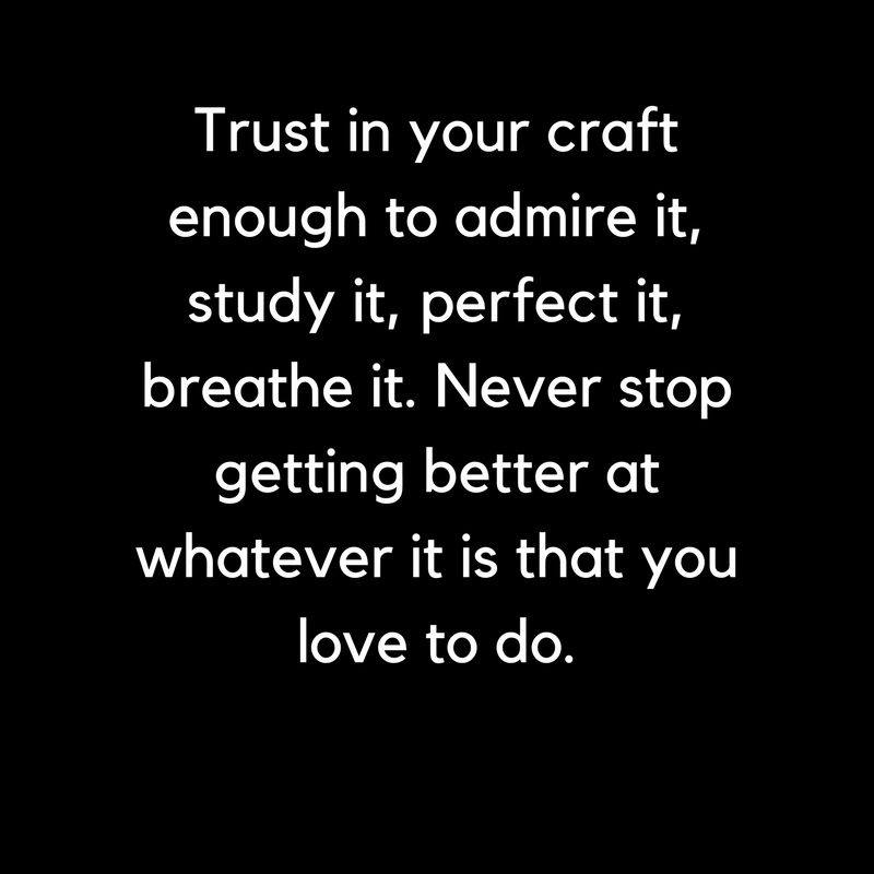 Trust in your craft enough to admire it, study it, perfect it, breathe it. Never stop getting better at whatever it is that you love to do..png