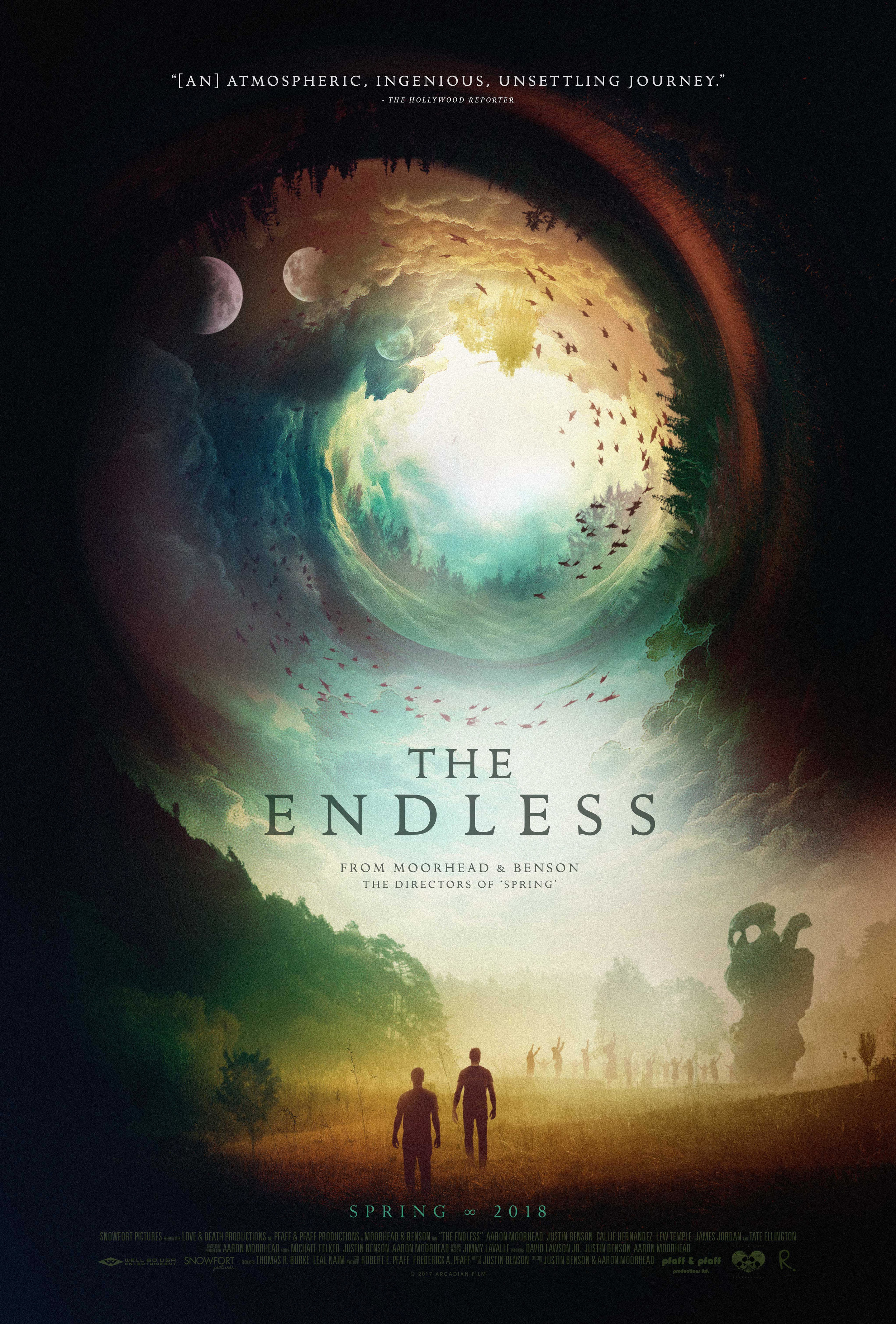 THE ENDLESS   Directed by: Justin Benson & Aaron Moorhead   Starring: Aaron Moorhead, Justin Benson, Callie Hernandez, Tate Ellington, Lew Temple, James Jordan, Shane Brady, Kira Powell, David Lawson, Emily Montague, Peter Cilella, Vinny Curran.  Two brothers return to the death cult from which they fled a decade ago only to find that there might be some truth to the group's otherworldly beliefs.   Status: In Theaters April 6, 2018    IMDB