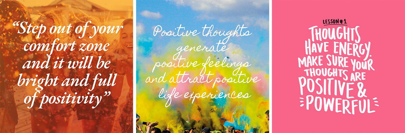 """Step out of your comfort zone and it will be bright and full of positivity""; ""Positive thoughts generate positive feelings and attract positive life experiences""; ""Thoughts have energy. Make sure your thoughts are positive and powerful"""