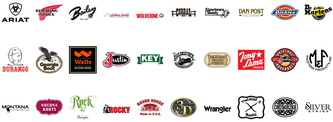 Our Brands: Ariat Boots & Shoes, Red Wing Boots & Shoes, Bailey Hats, Abilene Boots, Wolverine Boots, Corral Boots, Cowtown Boots, Dan Post Boots & Shoes, Dickies, Workwear, Dr. Martens Boots, Durango Boots & Shoes, Georgia Boots & Shoes, Walls Hunting and Workwear, Justin Western Boots, Key Industries Workwear, Railroad Sock, Buffalo Billfold Belts, Tony Lama Boots, Justin Workboots, M&F Western Products Hats & Leather goods, Montana Silversmith Buckles & Jewelry, Nocona Boots, Rock47 Jeans & Shirts, Rocky Boots & Hunting Wear, Roundhouse Overalls, 3-D belts & leather goods, Wrangler Shirts & Jeans, Twisted X Boots shoes and leather goods, Crumrine Buckles & Jewelry, Silver Strike Buckles & Jewelry.
