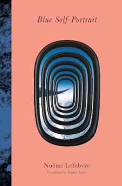 BLUE SELF-PORTRAIT  by Noémi Lefebvre, Tr. Sophie Lewis. April 2018. $15.95. Transit Books