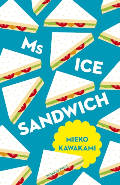 MS ICE SANDWICH   by Mieko Kawakami, Tr. Louise Heal Kawai. Jan 2018. $13.95. Pushkin Press. 96 pp.