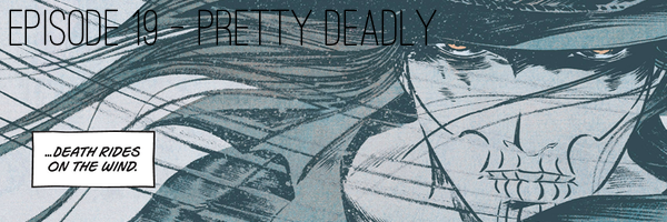 Pretty Deadly - Podcast Episode 19