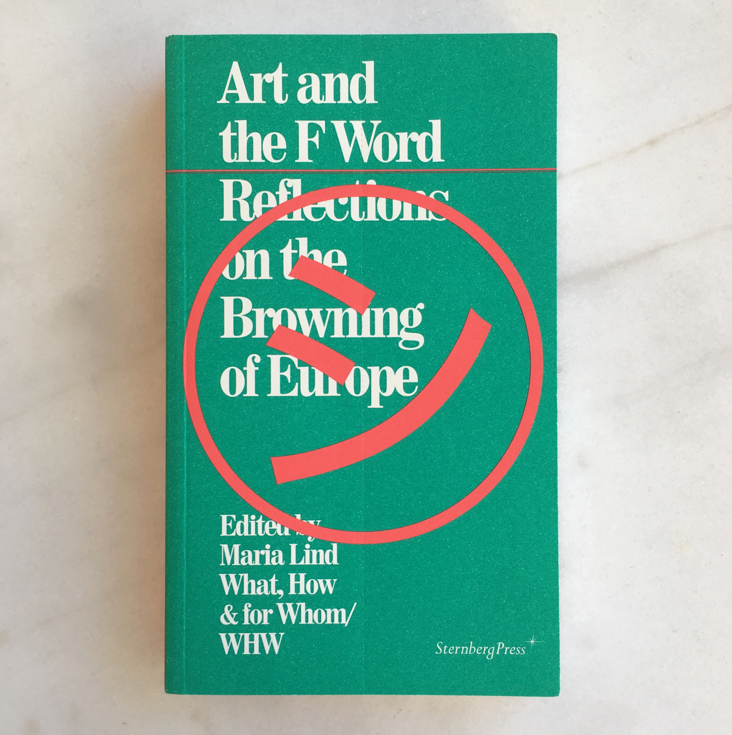Art and the F Word: Reflections on the Browning of Europe , edited by Maria Lind and What, How & for Whom/WHW (Berlin: Sternberg and Stockholm: Tensta konsthall, 2014).