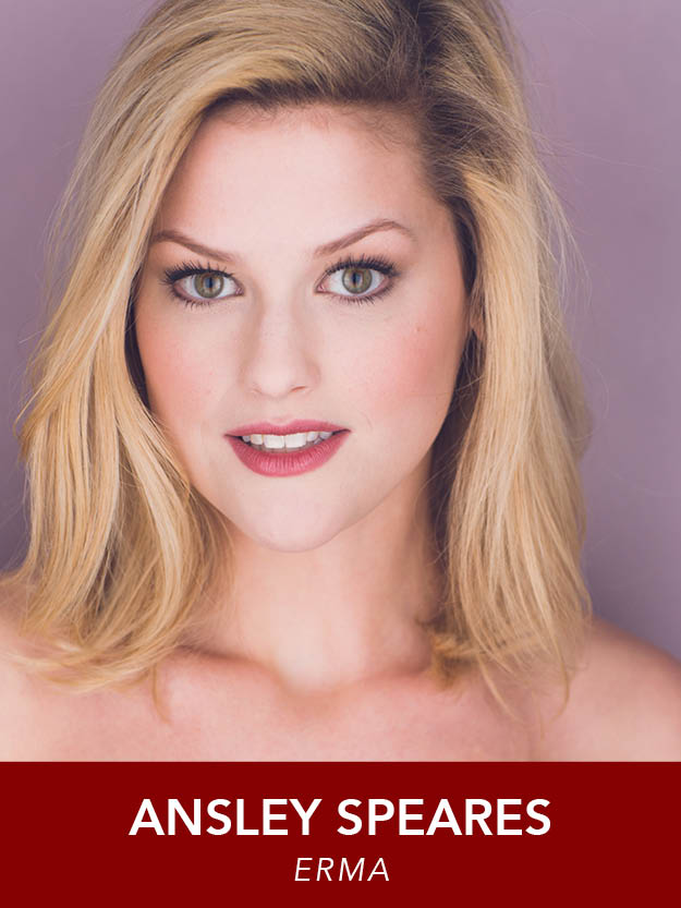 ANSLEY SPEARES  ( Erma ) This is Ansley's third show and second summer at Reagle. In June, she was seen in  A Chorus Line  as Val Clarke. She recently graduated from the Boston Conservatory with her B.F.A. in Musical Theater and will be moving to New York City this coming fall.