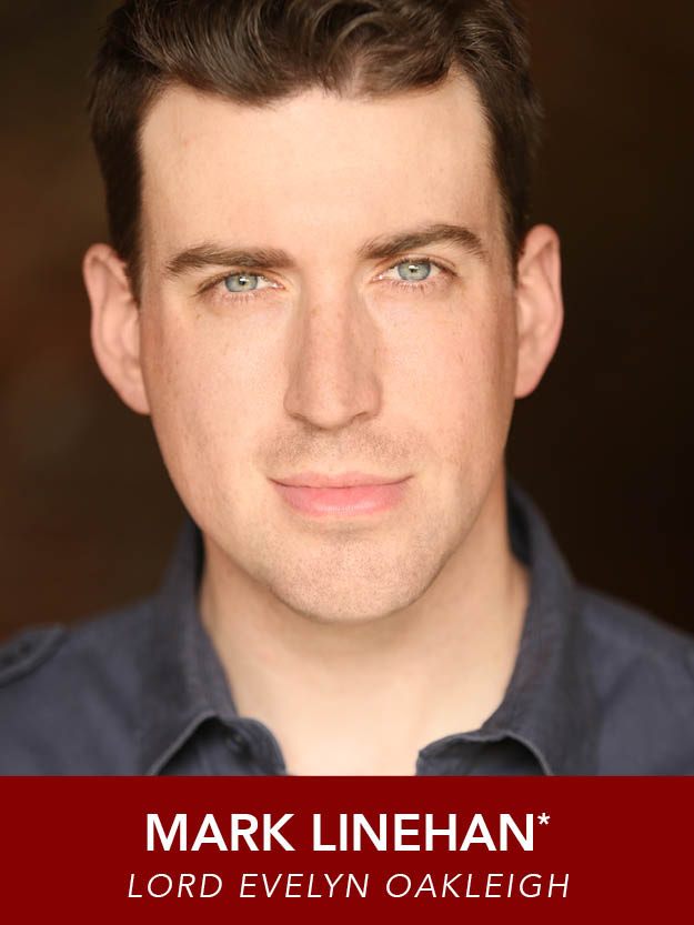 MARK LINEHAN*  ( Lord Evelyn Oakleigh )   returns to Reagle for his sixth production, having appeared in  Thoroughly Modern Millie, South Pacific, Hairspray, The Music Man  and  Mame . Recent credits include  Beauty and the Beast  and  Shrek  (Wheelock Family Theatre),  Assassins  (New Repertory Theatre), and  A Christmas Carol  (Hanover Theatre). B.F.A. Emerson College. Proud member AEA. MarkLinehan.com