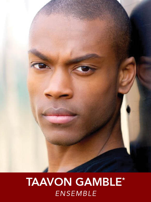TAAVON GAMBLE*  ( Ensemble )   Tour:  Seussical . Regional: Trinity Rep, SpeakEasy, NSMT, Greater Boston Stage (IRNE nom.  Dames at Sea ), New Bedford Festival, Theatre By The Sea, Ivoryton Playhouse, Hanover Theatre, and others. Point Park Grad.
