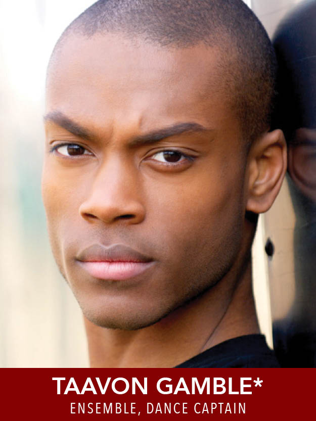 TAAVON GAMBLE*  ( Ensemble, Dance Captain ) Tour:  Seussical . Regional: Trinity Rep, NSMT, SpeakEasy, Lyric Stage (IRNE nom  Kiss of the Spider Woman ), Greater Boston Stage (IRNE nom  Dames at Sea ), NBFT, Theatre By The Sea, Ivoryton Playhouse, Quantum Theatre, and others. PPU grad.
