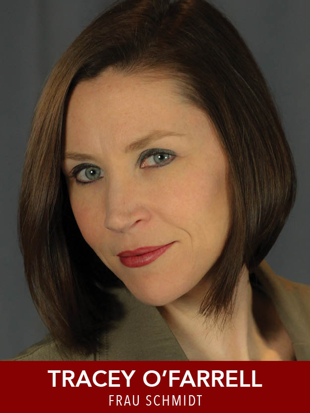TRACEY O'FARRELL  ( Frau Schmidt ) Reagle:  Anything Goes, The Music Man . B.F.A. Musical Theatre: The Hartt School. Stage credits: Mary Laz ( Sister Act ), Velma ( Hairspray ), Doris Macafee ( Bye Bye Birdie ). Tracey also performs her cabaret act frequently in Boston and beyond.