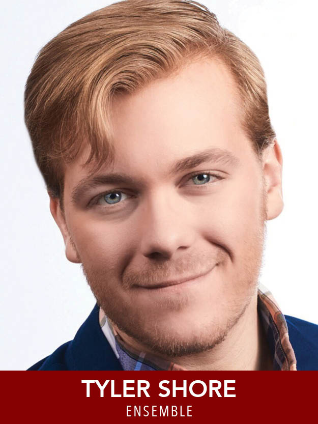 TYLER SHORE  ( Ensemble ) is a rising Senior B.F.A. Musical Theatre major at The Boston Conservatory. Recent Credits: Ernst ( Cabaret ), Albert ( Bye Bye Birdie ), Rusty Charlie ( Guys and Dolls ). Thankful for this wonderful cast & crew, friends, and family.