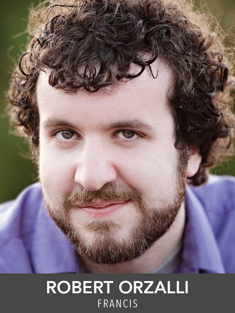 ROBERT ORZALLI  ( Francis ) is happy to return to Reagle after appearing as Max in  The Sound of Music ! Favorite recent credits include  Caroline, Or Change  (Moonbox),  Peter and the Starcatcher  (Hub Theatre);  Ragtime  (Company Theatre); and  Fiddler on the Roof  (New Rep). He received a BA from Brandeis University.
