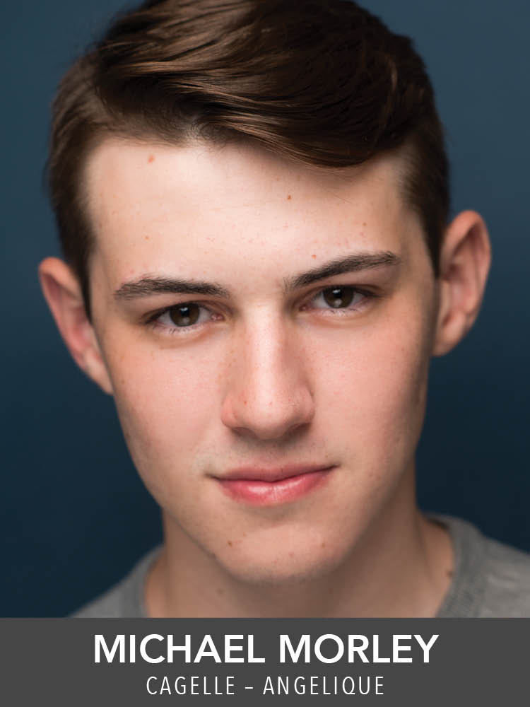 Michael Morley  ( Cagelle – Angelique ) is a senior B.F.A. Musical Theatre Major/Dance Minor at Point Park University. Reagle:  Anything Goes ,  The Music Man.  Past Roles: National Tour of  Oliver!  '08-'09 (Charlie Bates u/s Oliver),  Cabaret  (Bobby),  The History Boys  (Hector).