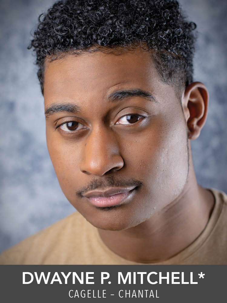 Dwayne P. Mitchell*  ( Cagelle – Chantal ) Theater:  The Frogs  and  Metamorphoses  (Boston Conservatory);  Ragtime  (Wheelock Family Theatre). Screen:  Reed Between the Lines  (BET).   Received his B.A. in Music from Fisk University, and is a second year M.F.A. student at the Boston Conservatory at Berklee.