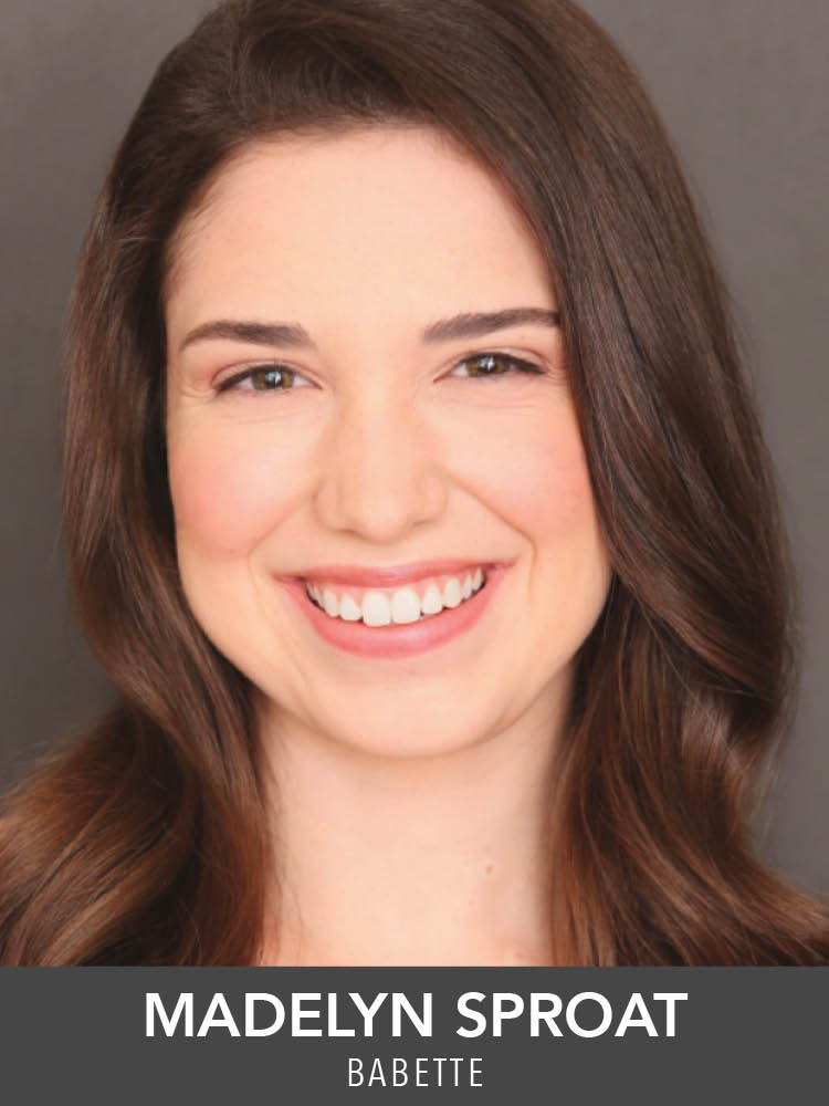 Madelyn Sproat  ( Babette ) is a Musical Theatre Major at Emerson College. Past credits include: Jean's Playhouse's  Beauty and the Beast  (Dance Captain/Silly Girl) and Interlakes Summer Theatre's  Funny Girl  (Showgirl). She'd like to thank her friends, family, and everyone at Reagle.