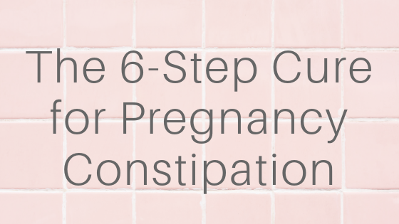 Whitney Wellness - 6-Step Cure for Pregnancy Constipation