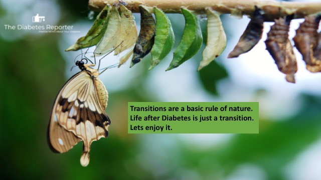Nature is all about Transitions. A Butterfly starts it life as a caterpillar and then metamorphoses into a butterfly. Our lives as Diabetics is similar. We are now butterflies and we need to spread our wings and fly.